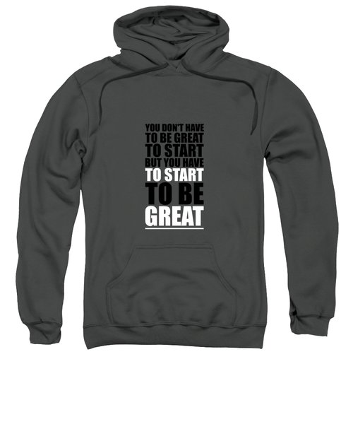 You Do Not Have To Be Great To Start But You Have To Start Gym Inspirational Quotes Poster Sweatshirt
