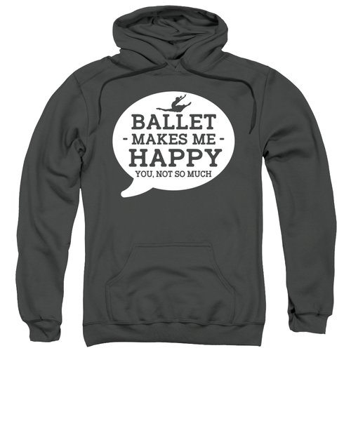 Ballet Makes Me Happy You, Not So Much Sweatshirt