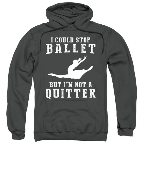 I Could Stop Ballet But I'm Not A Quitter Tee Sweatshirt
