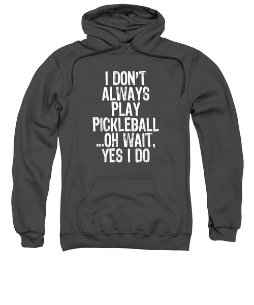 I Don't Always Play Pickleball Oh Wait Yes I Do Gift T-shirt Sweatshirt