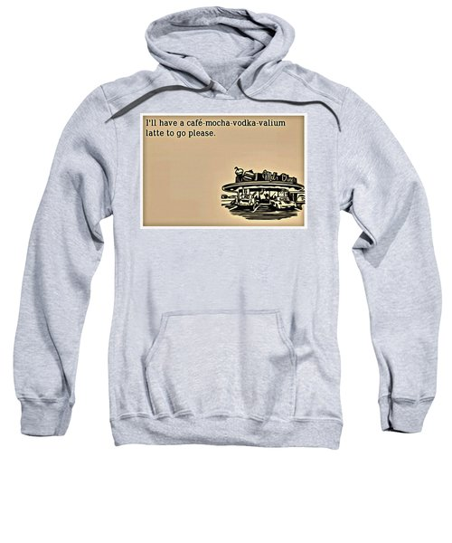 Cafe Mocha Vodka Valium Sweatshirt