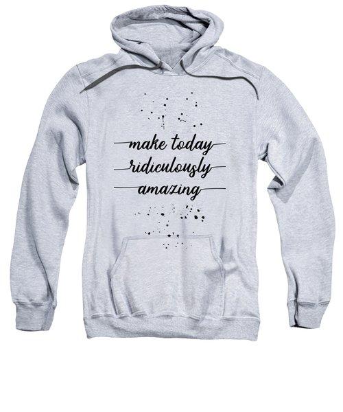 Text Art Make Today Ridiculously Amazing Sweatshirt