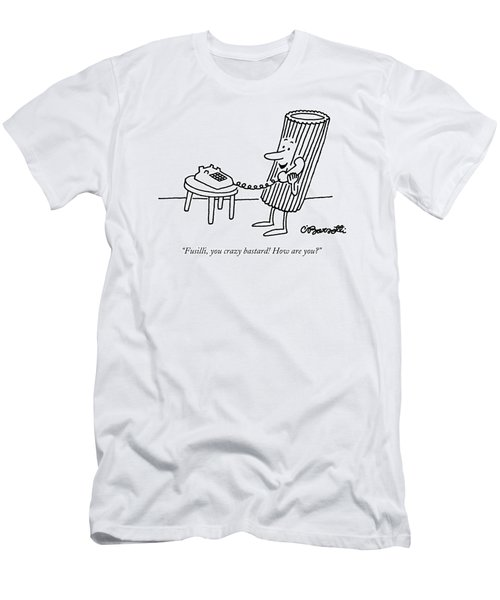 Fusilli, You Crazy Bastard! How Are You? Men's T-Shirt (Slim Fit) by Charles Barsotti