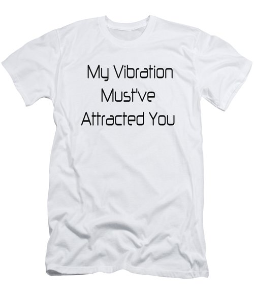 My Vibration Must've Attracted You - Vibes - Conscious Quotes - Flirty Quotes Men's T-Shirt (Athletic Fit)