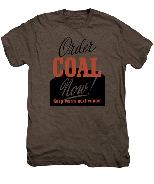 Order Coal Now - Keep Warm Next Winter Men's Premium T-Shirt