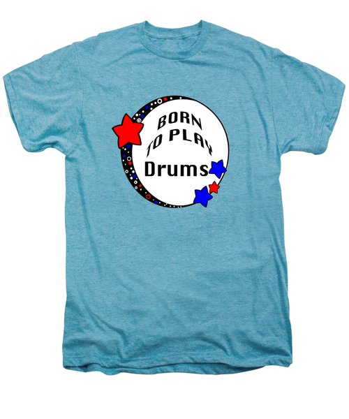 Drum Born To Play Drum 5672.02 Men's Premium T-Shirt by M K  Miller