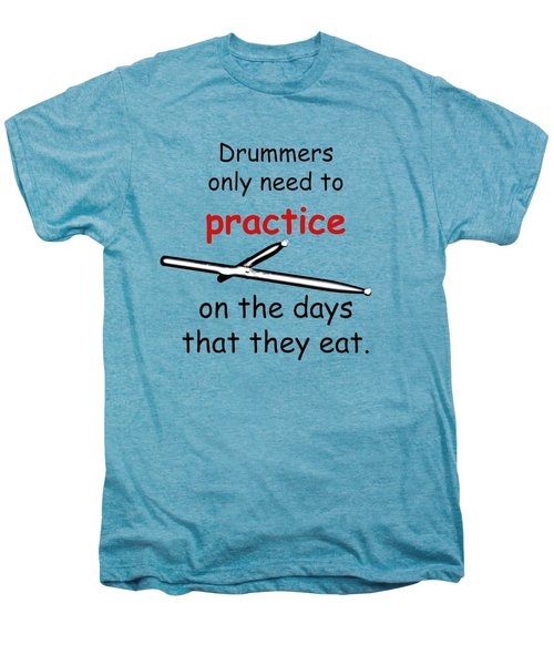 Drummers Practice When The Eat Men's Premium T-Shirt by M K  Miller