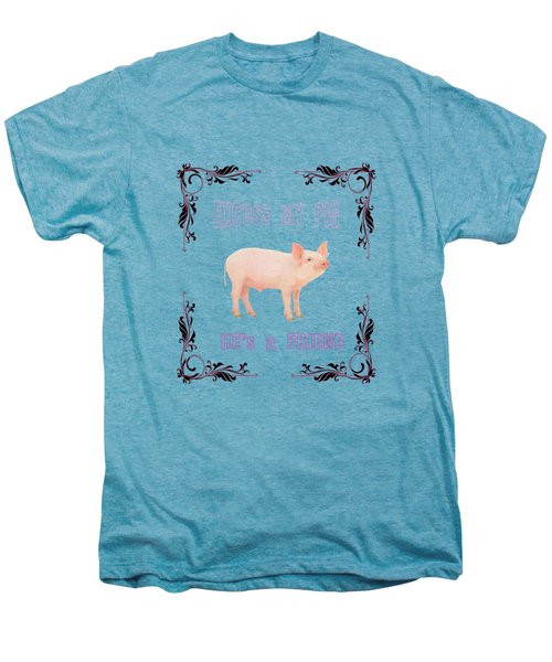 Excuse My Pig , Hes A Friend  Men's Premium T-Shirt by Rob Hawkins