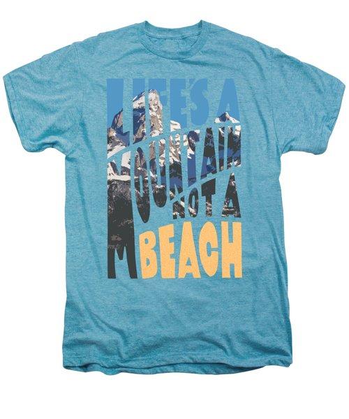 Men's Premium T-Shirt featuring the photograph Life's A Mountain Not A Beach by Aaron Spong