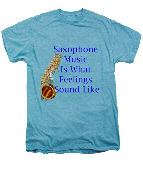 Saxophone Is What Feelings Sound Like 5580.02 Men's Premium T-Shirt by M K  Miller