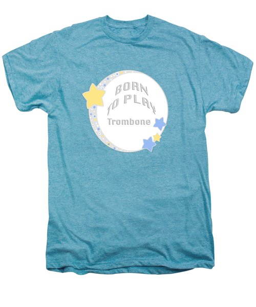 Trombone Born To Play Trombone 5675.02 Men's Premium T-Shirt by M K  Miller