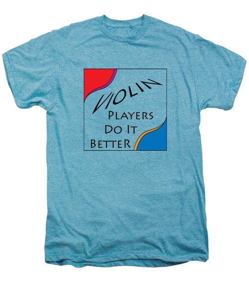 Violin Players Do It Better 5656.02 Men's Premium T-Shirt by M K  Miller