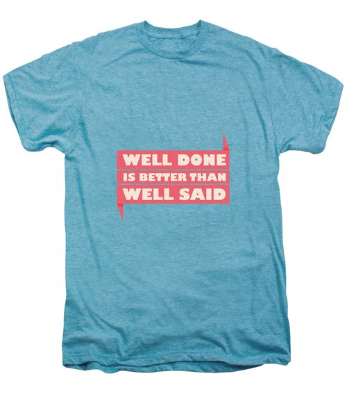 Well Done Is Better Than Well Said -  Benjamin Franklin Inspirational Quotes Poster Men's Premium T-Shirt by Lab No 4 - The Quotography Department