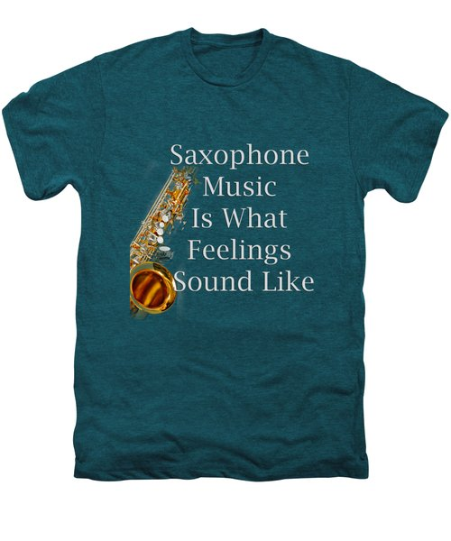 Saxophone Is What Feelings Sound Like 5581.02 Men's Premium T-Shirt by M K  Miller