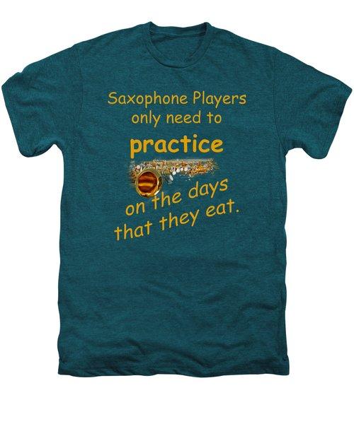 Saxophones Practice When They Eat Men's Premium T-Shirt by M K  Miller