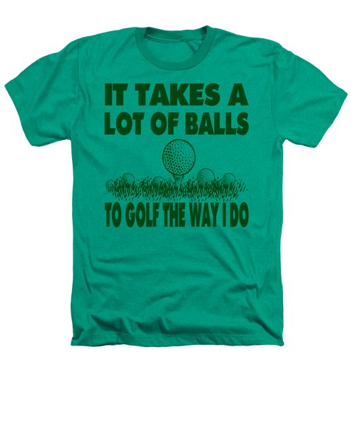 It Takes A Lot Of Balls To Golf The Way I Do Heathers T-Shirt