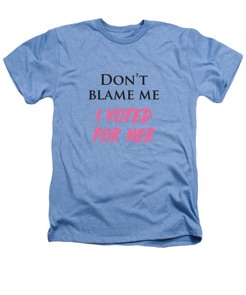 Don't Blame Me I Voted For Hillary Heathers T-Shirt by Heidi Hermes