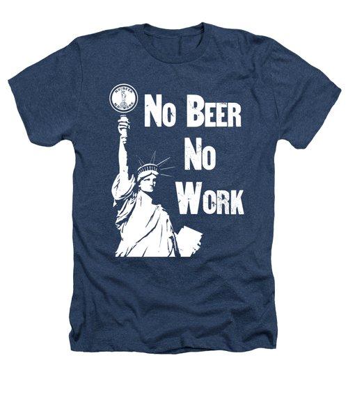 No Beer - No Work - Anti Prohibition Heathers T-Shirt