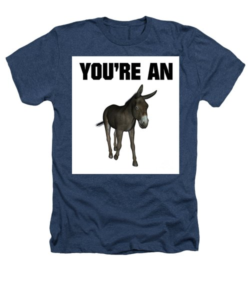 You're An Ass Heathers T-Shirt by Esoterica Art Agency