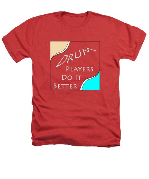 Drum Players Do It Better 5649.02 Heathers T-Shirt by M K  Miller