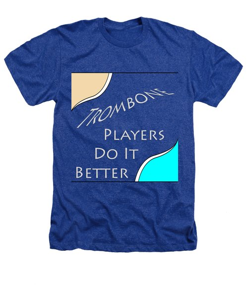 Trombone Players Do It Better 5651.02 Heathers T-Shirt by M K  Miller