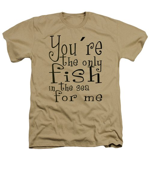 The Only Fish In The Sea For Me Heathers T-Shirt