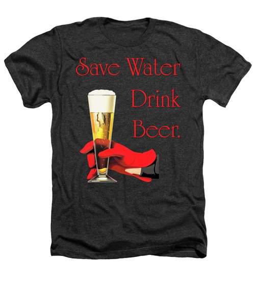 Be A Conservationist Save Water Drink Beer Heathers T-Shirt by Tina Lavoie