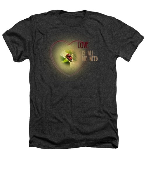 Love Is All We Need Heathers T-Shirt by Jutta Maria Pusl