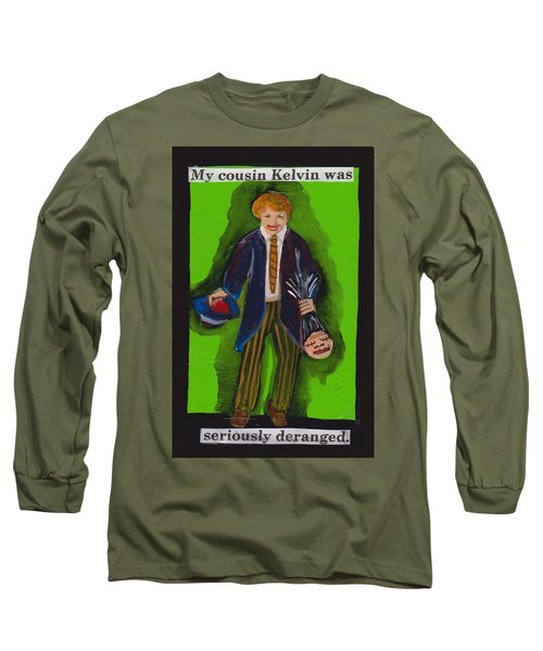 Deranged Cousin Kelvin  Long Sleeve T-Shirt