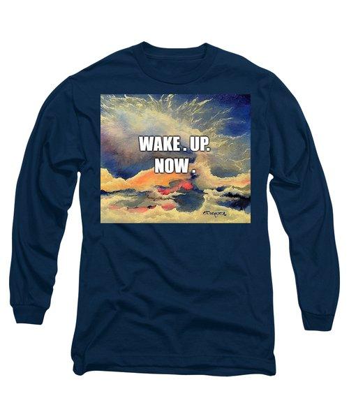 Wake. Up. Now. Long Sleeve T-Shirt