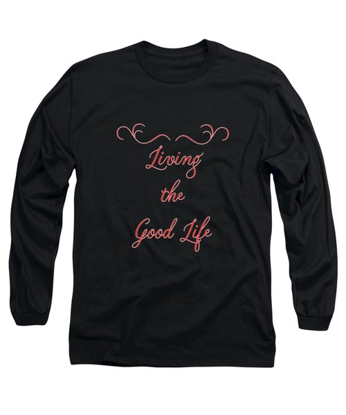 Living The Good Life Long Sleeve T-Shirt