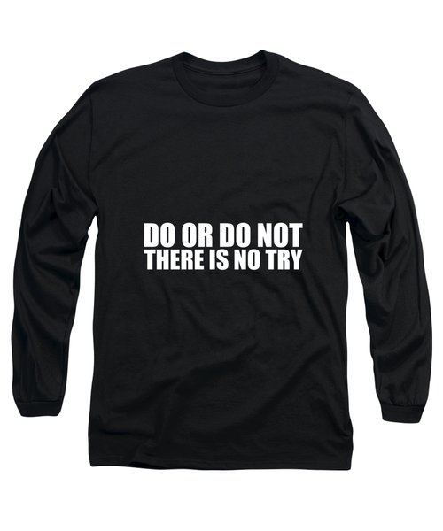 Do Or Do Not There Is No Try Long Sleeve T-Shirt
