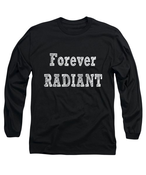 Forever Radiant - Positive Quote Prints Long Sleeve T-Shirt
