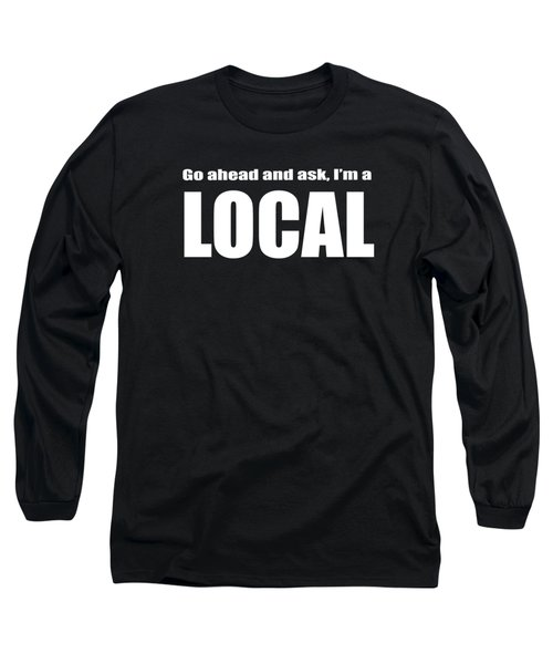 Go Ahead And Ask I Am A Local Tee White Ink Long Sleeve T-Shirt