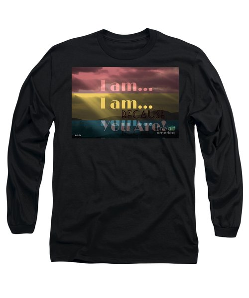 I Am Because You Are Long Sleeve T-Shirt