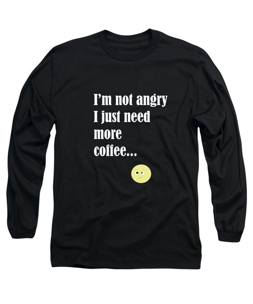 I Am Not Angry Just Need More Coffee Long Sleeve T-Shirt