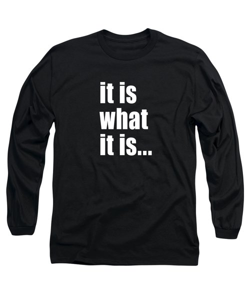 It Is What It Is On Black Long Sleeve T-Shirt