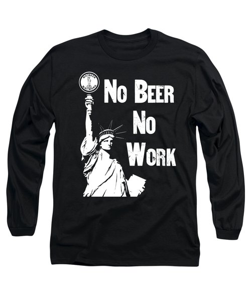 No Beer - No Work - Anti Prohibition Long Sleeve T-Shirt by War Is Hell Store