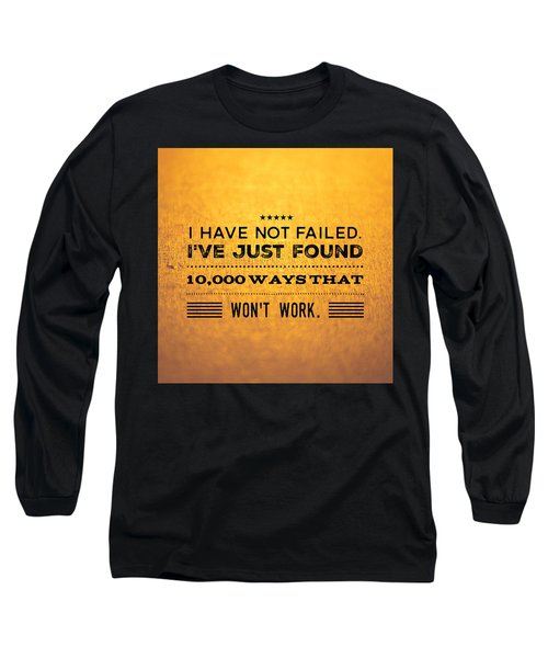 Quote I Have Not Failed I Have Just Found 10000 Ways That Wont Work Long Sleeve T-Shirt