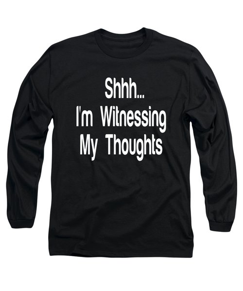 Shh... I'm Witnessing My Thoughts - Self Love Quotes - Meditation Quote Prints Long Sleeve T-Shirt