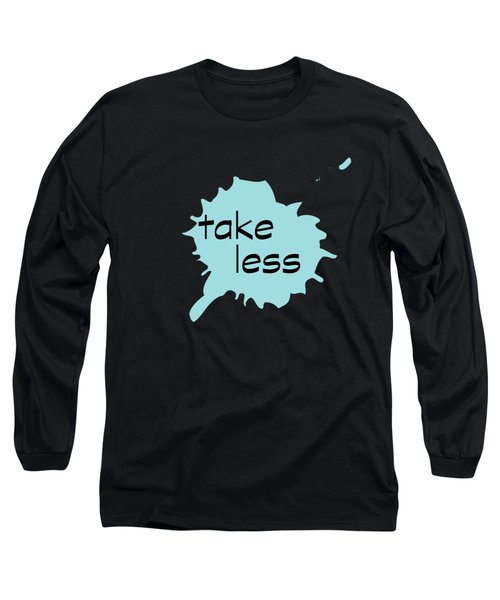 Take Less Long Sleeve T-Shirt