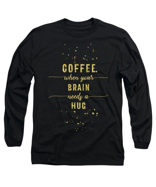 Text Art Gold Coffee - When Your Brain Needs A Hug Long Sleeve T-Shirt
