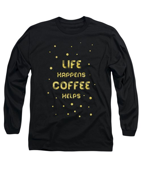 Text Art Gold Life Happens Coffee Helps Long Sleeve T-Shirt