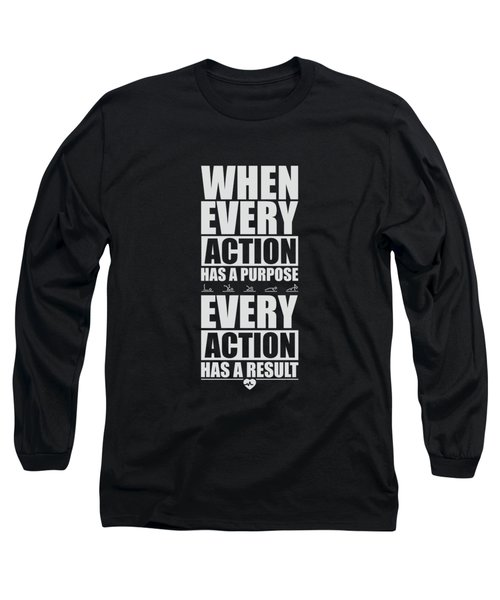 When Every Action Has A Purpose Every Action Has A Result Gym Motivational Quotes Long Sleeve T-Shirt