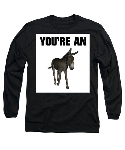 You're An Ass Long Sleeve T-Shirt
