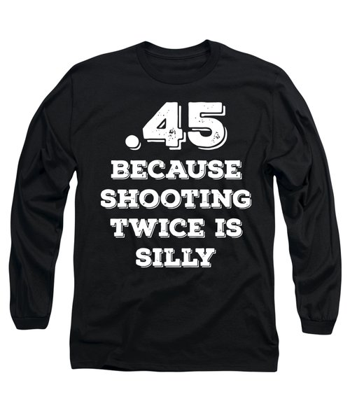 45 Because Shooting Twice Is Silly Gun Long Sleeve T-Shirt