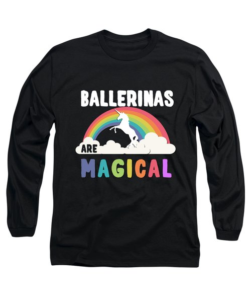 Ballerinas Are Magical Long Sleeve T-Shirt