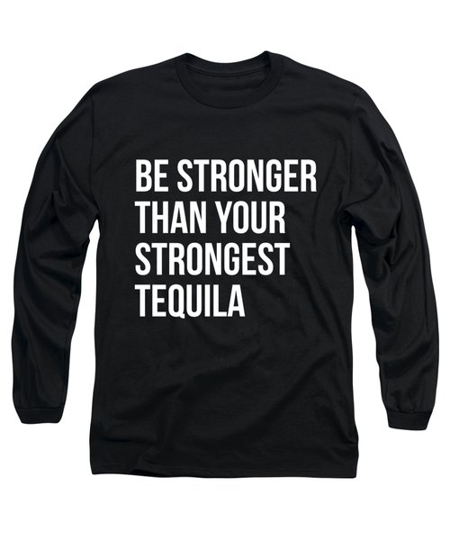 Be Stronger Than Your Strongest Tequila Inspirational Long Sleeve T-Shirt