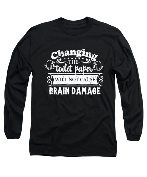 Changing The Toilet Paper Won't Cause Brain Damage Long Sleeve T-Shirt