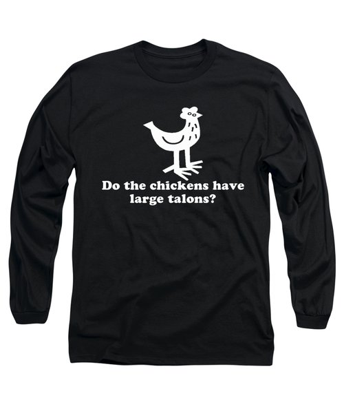 Do The Chickens Have Large Talons Long Sleeve T-Shirt
